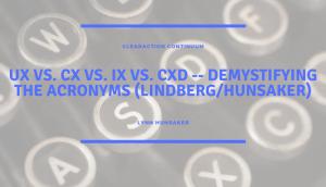 UX vs. CX vs. IX vs. CXD -- Demystifying the Acronyms (LindbergHunsaker)